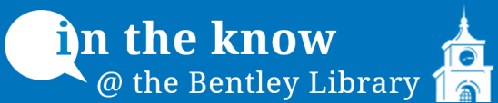 In the Know @ the Bentley Library